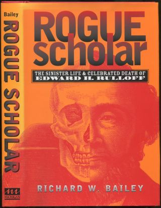 Rogue Scholar: The Sinister Life and Celebrated Death of Edward H. Rulloff. Richard W. BAILEY
