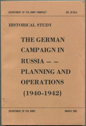 Historical Study: THE GERMAN CAMPAIGN in Russia Planning and Operations (1940-1942): (DEPARTMENT OF THE aRMY PAMPHLET, nO. 20-261A)