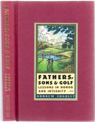 Fathers, Sons & Golf: Lessons in Honor and Integrity. Andrew SHANLEY