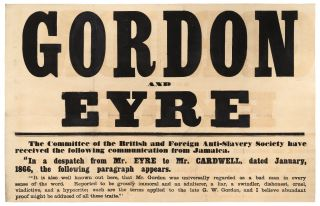 """[Very Large Broadside]: Gordon and Eyre. The Committee of the British and Foreign Anti-Slavery Society have received the following communication from Jamaica.""""In a dispatch from Mr. Eyre to Mr. Cardwell, dated January, 1866, the following paragraph appears. 'It is also well known out here, that Mr. Gordon was universally regarded as a bad man in every sense of the word. Reported to be grossly immoral and an adulterer, a liar, a swindler, dishonest, cruel, vindictive, and a hypocrite; such are the terms applied to the late G. W. Gordon, and I believe abundant proof might be adduced of all these traits.' We the undersigned having resided in the island for many years, and having had very considerable opportunities of knowing and forming an estimate of the late Mr. Gordon's character in his various relations in life, do hereby protest against the foregoing allegations as made by Mr. Eyre, and declare them to be utterly without foundation… ."""" [Followed by the names and residences of 12 respectable citizens of Jamaica]"""