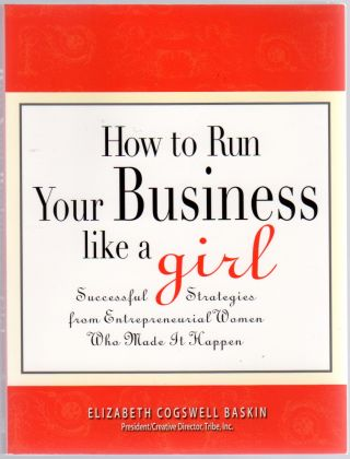 How to Run your Business Like a Girl: Successful Strategies from Entrepreneurial Women. Elizabeth...