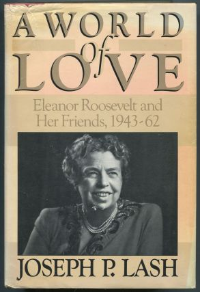 A World of Love: Eleanor Roosevelt and Her Friends 1943 - 1962. Joseph P. LASH