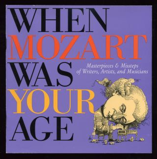 When Mozart Was Your Age: Masterpieces & Missteps of Writers, Artists, and Musicians