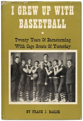 I Grew Up With Basketball: Twenty Years of Barnstorming with Cage Greats of Yesterday. Frank J. BASLOE.