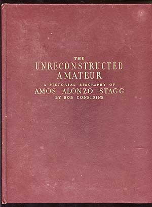 The Unreconstructed Amateur: A Pictorial Biography of Amos Alonzo Stagg. Bob CONSIDINE